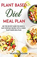 Plant based diet Meal Plan: Use the Newest Guide for Quick & Easy Everyday Recipes with 4 Weeks Plant Based Meal Plan