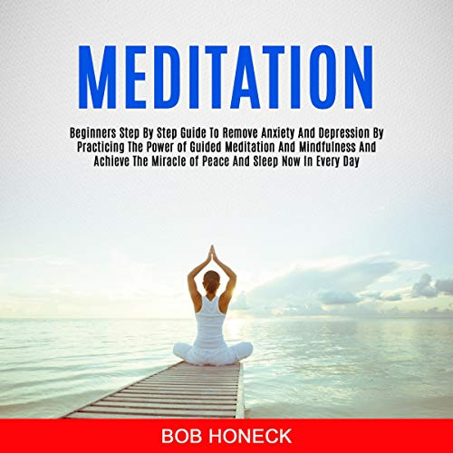 Meditation: Beginners Step-by-Step Guide to Remove Anxiety and Depression by Practicing the Power of Guided Meditation and Mindfulness and Achieve the Miracle of Peace and Sleep Now in Every Day cover art
