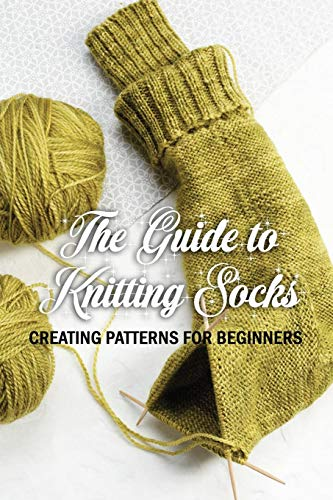 The Guide to Knitting Socks: Creating Patterns for Beginners: Perfect Gift Ideas for Christmas
