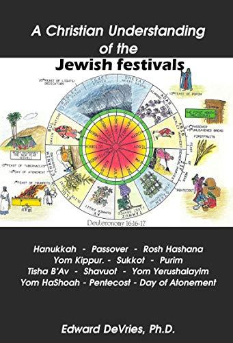 A Christian Understanding of the Jewish Festivals: Holidays - Hanukkah, Passover, Rosh Hashana, Yom Kippur, Sukkot, Purim, Tisha B'Av, Shavuot, Yom Yerushalayim, ... Pentecost (PRACTICAL THEOLOGY SERIES)