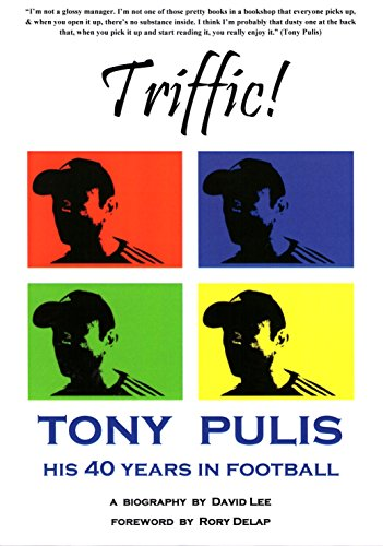 Triffic! Tony Pulis - His 40 Years In Football: His 40 Years with Bristol Rovers, AFC Bournemouth, Gillingham FC, Stoke City & Crystal Palace
