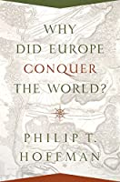 Why Did Europe Conquer the World? (Princeton Economic History of the Western World)