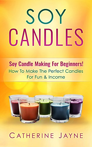 Soy Candles: Soy Candle Making For Beginners! How To Make The Perfect Candles For Fun & Income