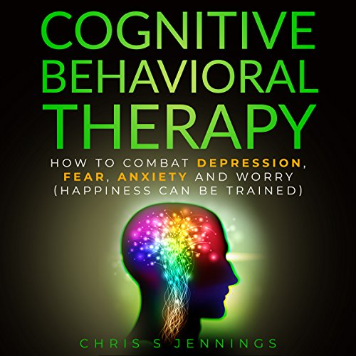 Cognitive Behavioral Therapy: How to Combat Depression, Fear, Anxiety and Worry (Happiness Can Be Trained) audiobook cover art