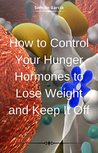 How to Control Your Hunger Hormones to Lose Weight and Keep It Off (English Edition)