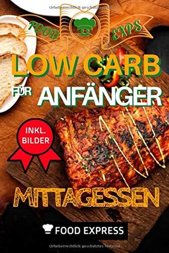 Low Carb Mittagessen: Low Carb für Anfänger: Das Low Carb Kochbuch für ein ausgewogenes und gesundes Mittagessen. Kohlenhydratfreie Rezepte für ein stärkendes Mittagessen. Inkl. vegane Bonusrezepte.