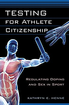 [Kathryn E. Henne]のTesting for Athlete Citizenship: Regulating Doping and Sex in Sport (Critical Issues in Sport and Society) (English Edition)