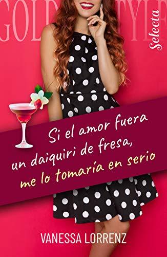 Si el amor fuera un daiquiri de fresa, me lo tomaría en serio de Vanessa Lorrenz