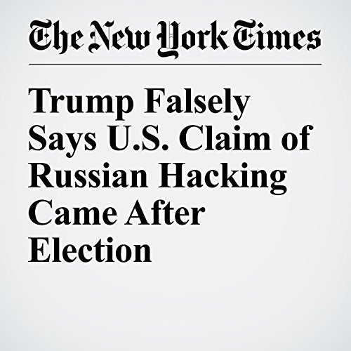 Trump Falsely Says U.S. Claim of Russian Hacking Came After Election cover art