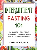 Intermittent Fasting 101: The Guide to Intermittent Fasting Helps You Lose Weight and Get Lean Muscle Mass.