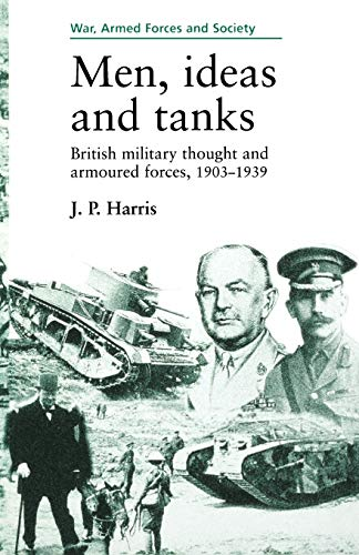 Men, Ideas, and Tanks: British Military Thought and Armoured Forces, 1903-1939 (War, Armed Forces and Society Mup)
