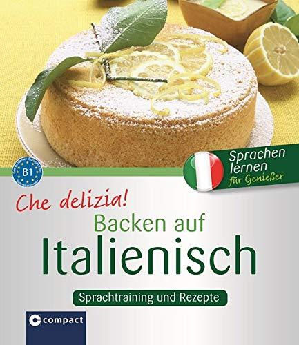 Che delizia! - Backen auf Italienisch: Sprachtraining und Rezepte - Niveau B1 (Kochen auf ...)