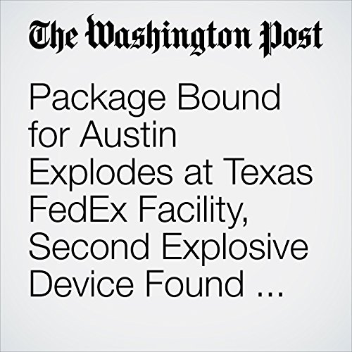 Package Bound for Austin Explodes at Texas FedEx Facility, Second Explosive Device Found, Police Say copertina