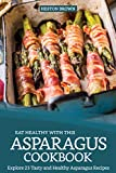 Eat Healthy with this Asparagus Cookbook: Explore 25 Tasty and Healthy Asparagus Recipes...