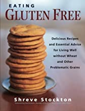 Eating Gluten Free: Delicious Recipes and Essential Advice for Living Well Without Wheat and Other Problematic Grains by S...