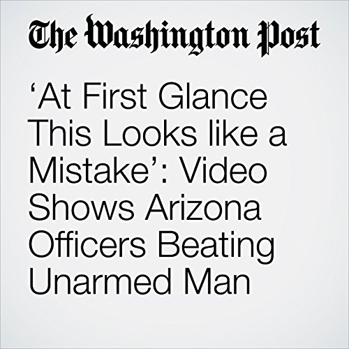 'At First Glance This Looks like a Mistake': Video Shows Arizona Officers Beating Unarmed Man copertina