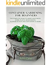 CONTAINER GARDENING FOR BEGINNERS: THE COMPLETE GUIDE TO GROW VEGETABLES, HERBS, PLANTS, MICROGREENS, FLOWERS IN POTS AND CONTAINERS AT HOME