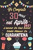 Ho Compiuto 30 anni nel Aprile 2021 L'anno In Cui Sono Stato Messo In Quarantena: Regalo di compleanno perfetto per uomini e donne di 30 anni Libro ... e sorella ... tutti, Regali divertenti