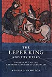 The Leper King and his Heirs: Baldwin IV and the Crusader Kingdom of Jerusalem