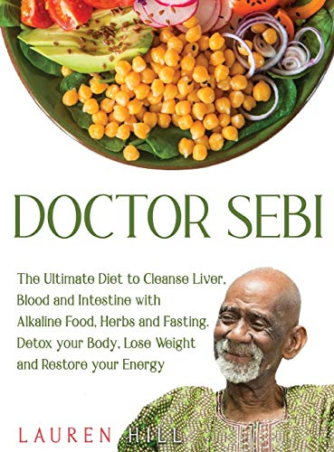 Doctor Sebi: The Ultimate Diet to Cleanse Liver, Blood and Intestine with Alkaline Food, Herbs and Fasting. Detox your Body, Lose Weight and Restore your Energy