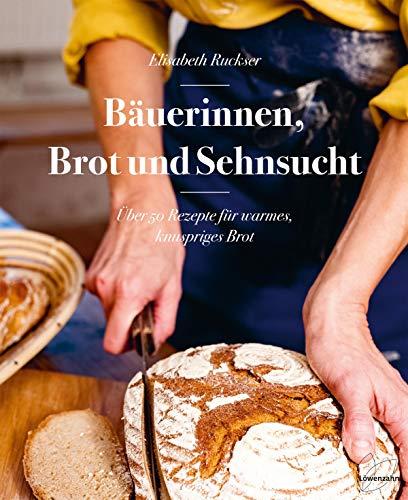 Bäuerinnen, Brot und Sehnsucht. Über 50 Rezepte für warmes, knuspriges Brot. Roggenbrot, Dinkelbrot, Vollkornbrot, Brot mit Sauerteig