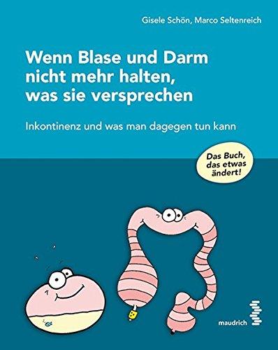 Wenn Blase und Darm nicht mehr halten, was sie versprechen: Inkontinenz und was man dagegen tun kann - das Buch, das etwas verändert!