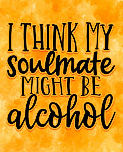I Think My Soulmate Might Be Alcohol: Wine Journal- Tasting Notes & Impressions: A Log Book Gift For Wine Lovers - Funny Quote Notebook
