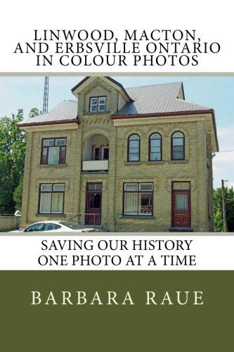 Linwood, Macton, and Erbsville Ontario in Colour Photos: Saving Our History One Photo at a Time: Volume 73