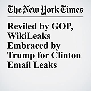 Reviled by GOP, WikiLeaks Embraced by Trump for Clinton Email Leaks                   By:                                                                                                                                 Patrick Healy,                                                                                        David E. Sanger,                                                                                        Maggie Haberman                               Narrated by:                                                                                                                                 Caroline Miller                      Length: 9 mins     Not rated yet     Overall 0.0