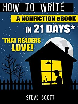 How to Write a Nonfiction eBook in 21 Days - That Readers LOVE! by [Steve Scott]