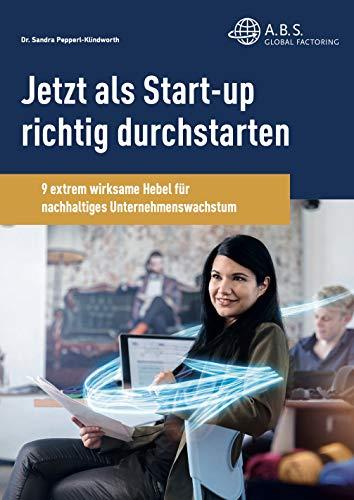 Jetzt alls Start-up richtig durchstarten: 9 extrem wirksame Hebel für nachhaltiges Unternehmenswachstum (A.B.S: eBook 2)