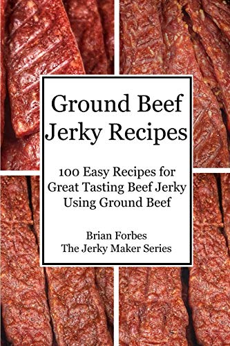 Ground Beef Jerky Recipes: 100 Easy Recipes for Great Tasting Beef Jerky Using Ground Beef (The Jerky Maker)