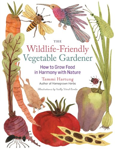 The Wildlife-Friendly Vegetable Gardener: How to Grow Food in Harmony with Nature