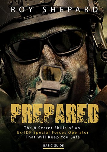 Prepared: The 8 Secret Skills of an Ex-IDF Special Forces Operator That Will Keep You Safe - Basic Guide by [Roy Shepard]