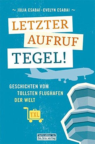 Letzter Aufruf Tegel! Geschichten vom tollsten Flughafen der Welt