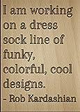 ''estoy trabajando en un vestido calcetines línea de...' Por Rob Kardashian, grabada con láser en placa de madera–tamaño: 8' x10'