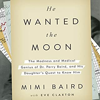 He Wanted the Moon     The Madness and Medical Genius of Dr. Perry Baird, and His Daughter's Quest to Know Him              Written by:                                                                                                                                 Mimi Baird,                                                                                        Eve Claxton                               Narrated by:                                                                                                                                 Jane Alexander,                                                                                        Paul Boehmer,                                                                                        John Bedford Lloyd                      Length: 6 hrs and 36 mins     Not rated yet     Overall 0.0