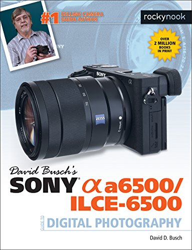 David Busch's Sony Alpha a6500/ILCE-6500 Guide to Digital Photography (The David...
