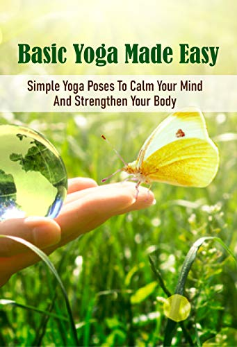 Basic Yoga Made Easy: Simple Yoga Poses To Calm Your Mind And Strengthen Your Body: Yoga For Dummies (English Edition)