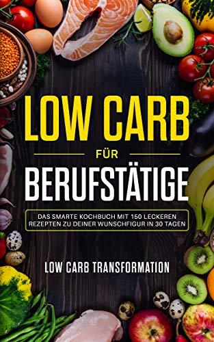 Low Carb für Berufstätige: Das smarte Kochbuch mit 150 leckeren Rezepten zu deiner Wunschfigur in 30 Tagen