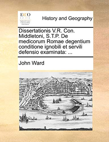 Dissertationis V.R. Con. Middletoni, S.T.P. de Medicorum Romae Degentium Conditione Ignobili Et Servili Defensio Examinata