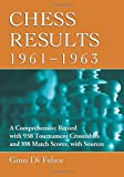 Chess Results, 1961-1963: A Comprehensive Record With 938 Tournament Crosstables And 108 Match Scores, With Sources-Di Felice, Gino