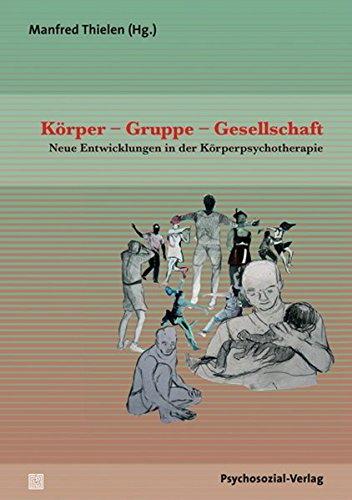 Körper – Gruppe – Gesellschaft: Neue Entwicklungen in der Körperpsychotherapie (Therapie & Beratung)