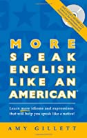 More Speak English Like an American: Learn More Idioms & Expressions That Will Help You Speak Like a Native!