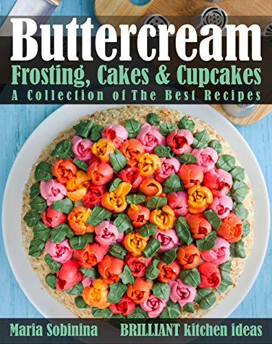 Buttercream Frosting, Cakes & Cupcakes: A Collection of The Best Recipes (Dessert Baking and Cake Decorating Book 1)