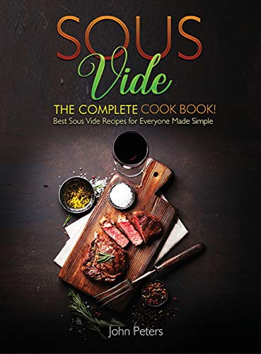Sous Vide: The Complete Cookbook! Best Sous Vide Recipes For Everyone Made Simple