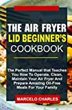 AIR FRYER LID BEGINNERS COOKBOOK : The perfect manual that teaches you how to operate, clean, maintain your air fryer and prepare amazing oil-free meals for your family