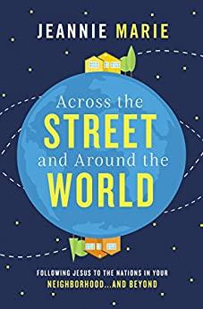 Across the Street and Around the World: Following Jesus to the Nations in Your Neighborhood…and Beyond by [Jeannie Marie]