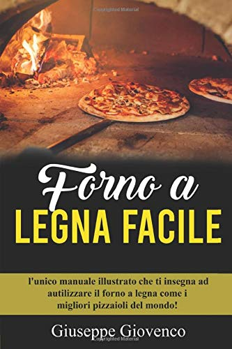 Forno a legna Facile: l unico manuale illustrato che ti insegna ad autilizzare il forno a legna come i migliori pizzaioli del mondo!