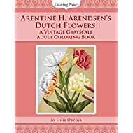 Arentine H. Arendsen's Dutch Flowers: A Vintage Grayscale Adult Coloring Book (Vintage Grayscale Adult Coloring Books)